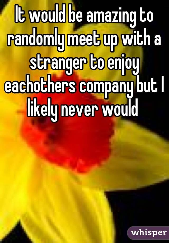 It would be amazing to randomly meet up with a stranger to enjoy eachothers company but I likely never would