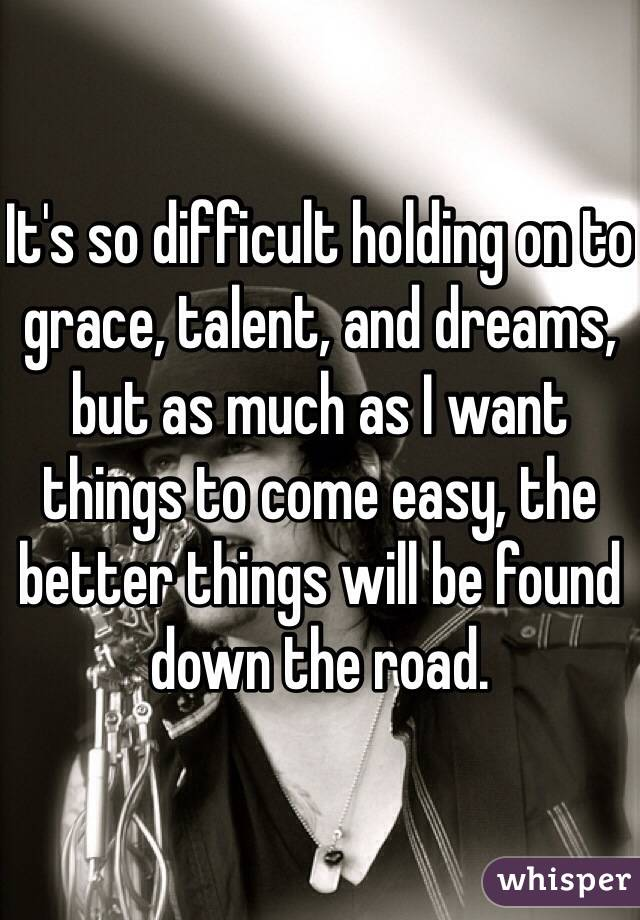 It's so difficult holding on to grace, talent, and dreams, but as much as I want things to come easy, the better things will be found down the road.