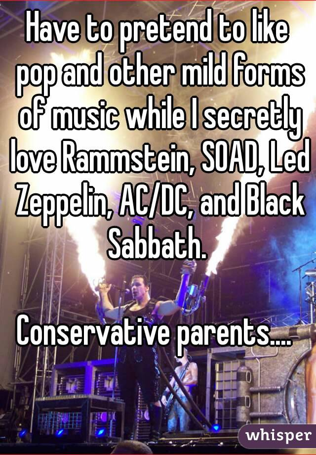 Have to pretend to like pop and other mild forms of music while I secretly love Rammstein, SOAD, Led Zeppelin, AC/DC, and Black Sabbath.   Conservative parents....