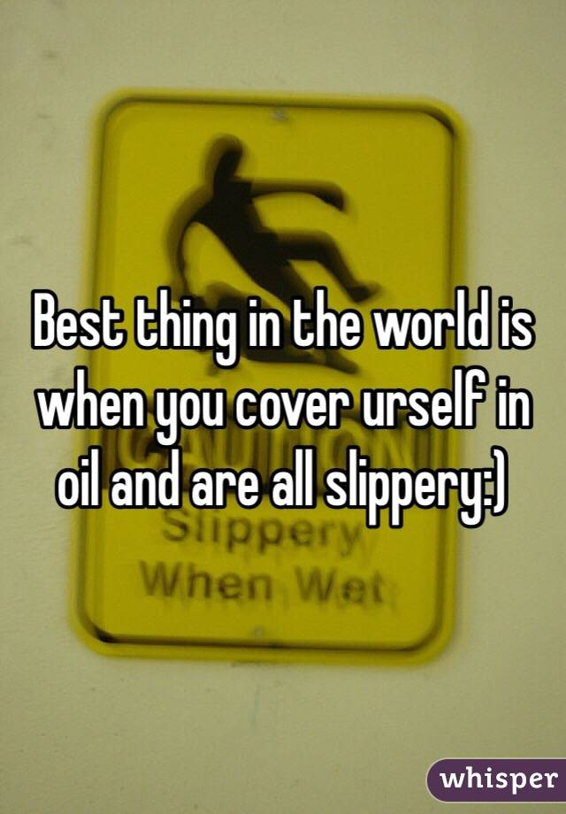 Best thing in the world is when you cover urself in oil and are all slippery:)