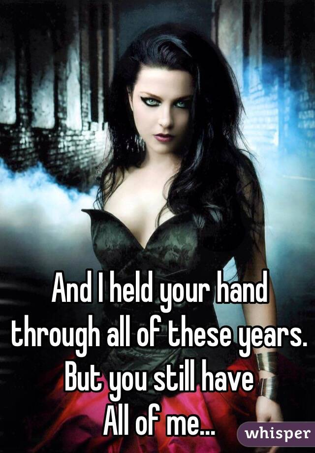 And I held your hand through all of these years. But you still have All of me...