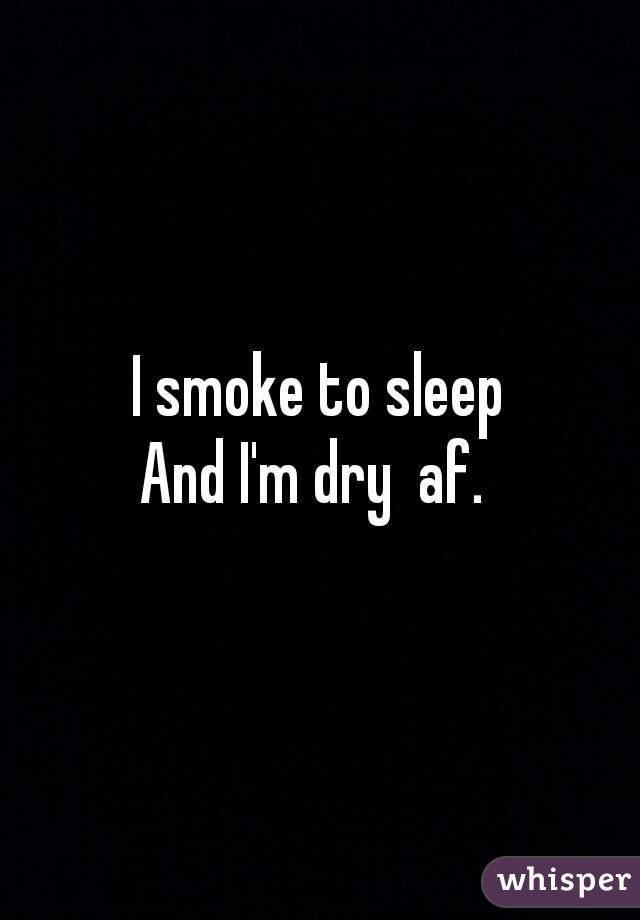 I smoke to sleep And I'm dry  af.