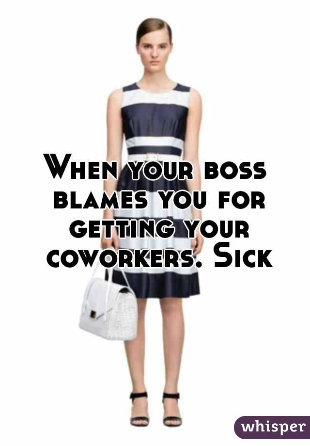 When your boss blames you for getting your coworkers. Sick