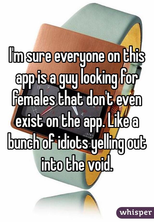 I'm sure everyone on this app is a guy looking for females that don't even exist on the app. Like a bunch of idiots yelling out into the void.