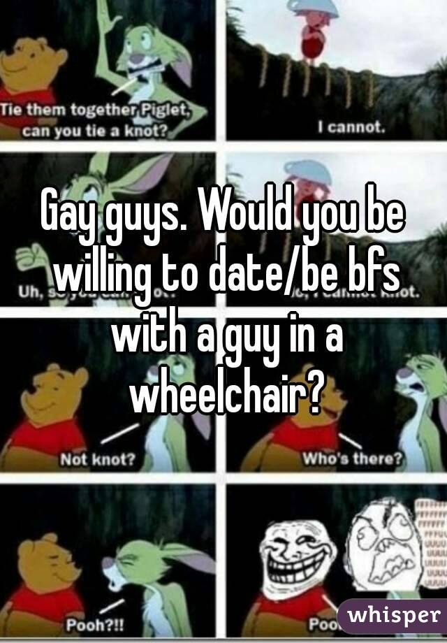Gay guys. Would you be willing to date/be bfs with a guy in a wheelchair?