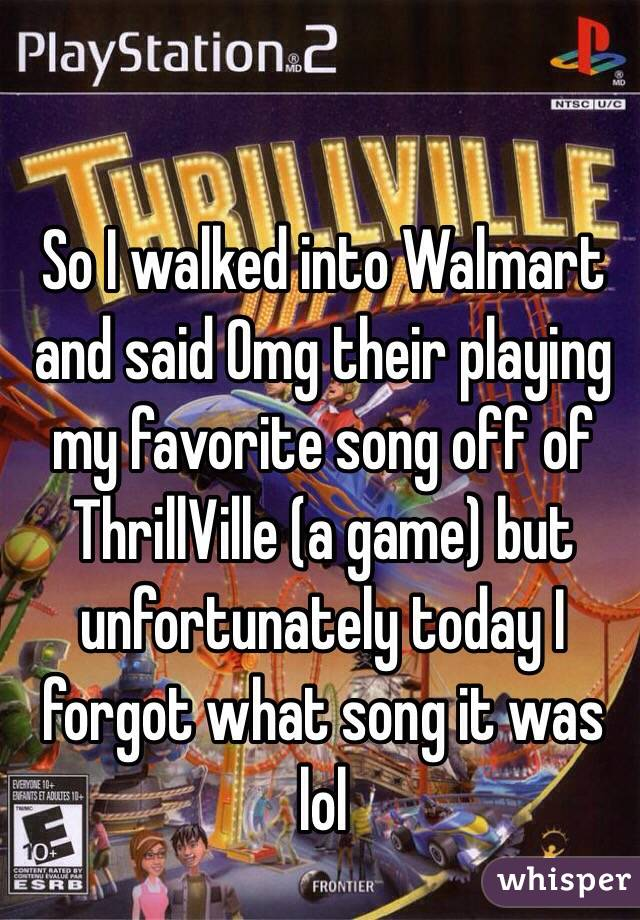 So I walked into Walmart and said Omg their playing my favorite song off of ThrillVille (a game) but unfortunately today I forgot what song it was lol