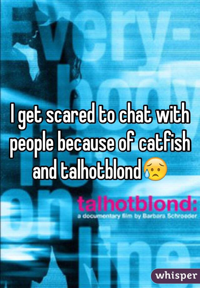 I get scared to chat with people because of catfish and talhotblond😥