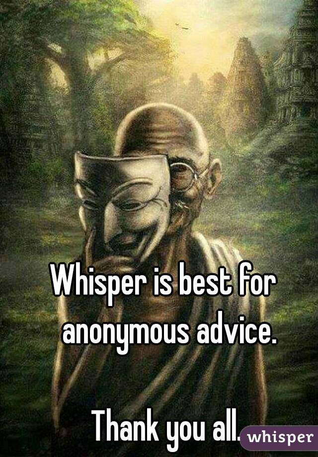 Whisper is best for  anonymous advice.  Thank you all.