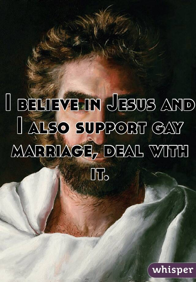 I believe in Jesus and I also support gay marriage, deal with it.