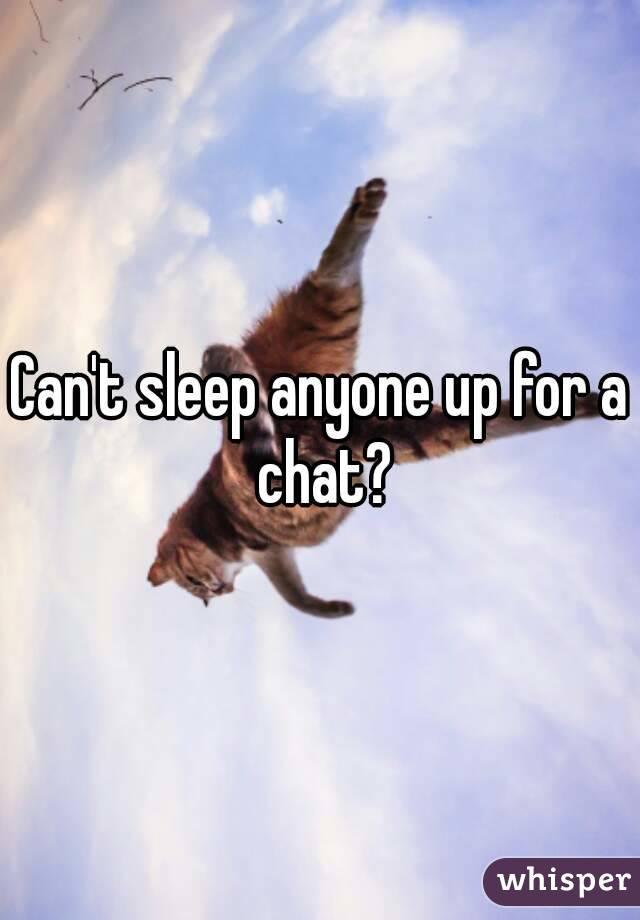 Can't sleep anyone up for a chat?
