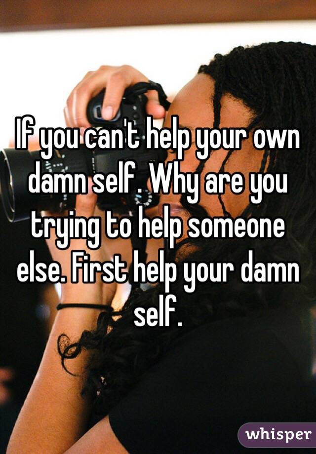 If you can't help your own damn self. Why are you trying to help someone else. First help your damn self.