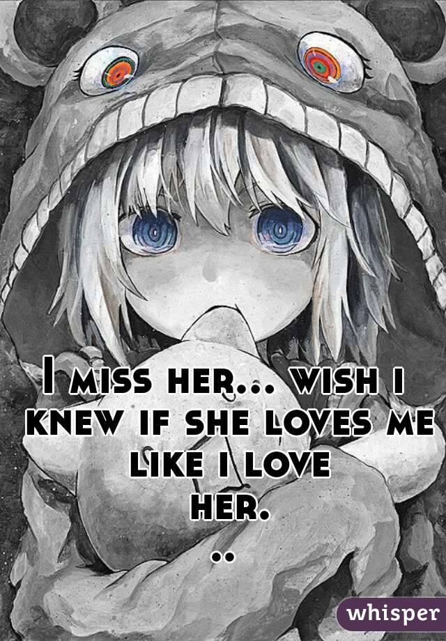 I miss her... wish i knew if she loves me like i love her...