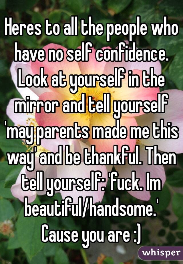 Heres to all the people who have no self confidence. Look at yourself in the mirror and tell yourself 'may parents made me this way' and be thankful. Then tell yourself: 'fuck. Im beautiful/handsome.' Cause you are :)