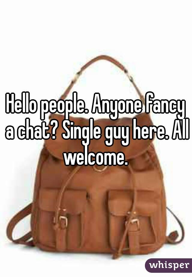 Hello people. Anyone fancy a chat? Single guy here. All welcome.