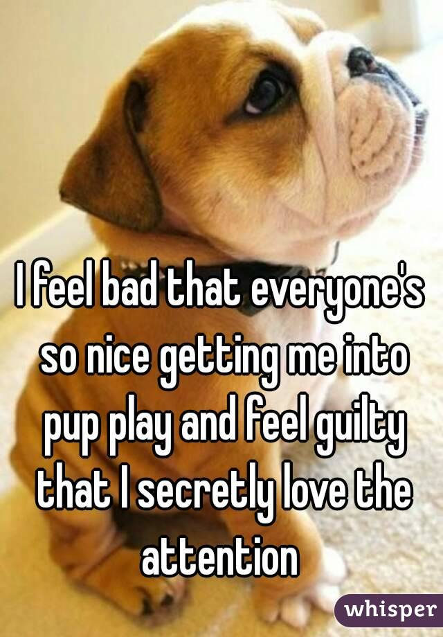 I feel bad that everyone's so nice getting me into pup play and feel guilty that I secretly love the attention