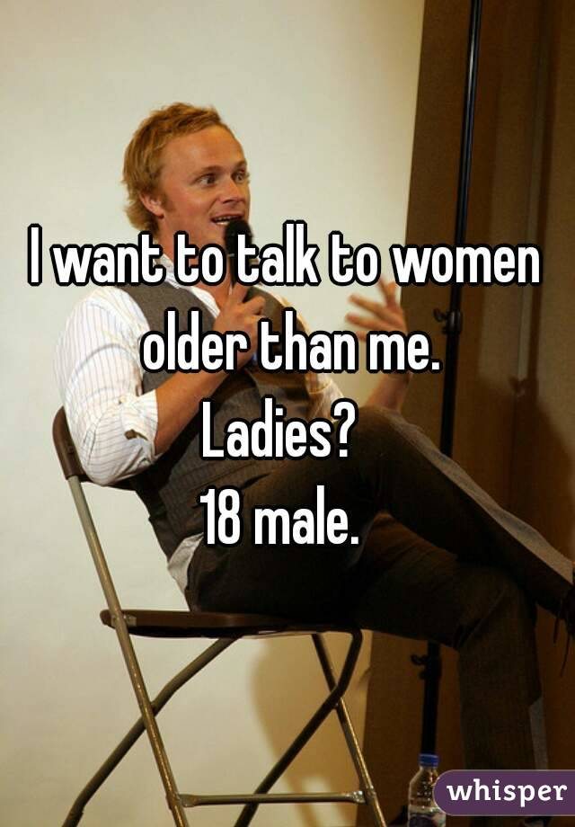 I want to talk to women older than me. Ladies?  18 male.