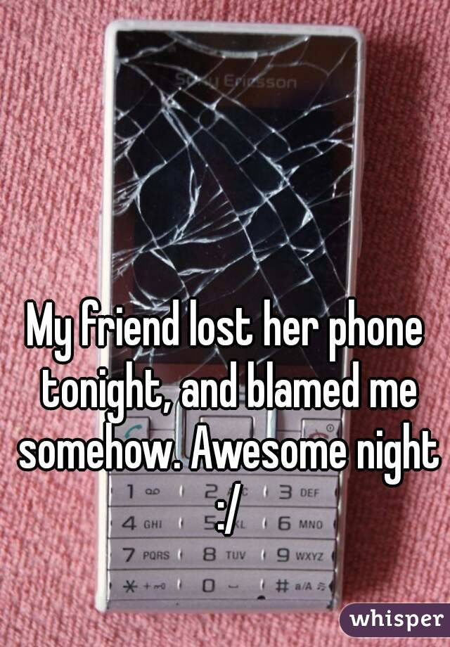 My friend lost her phone tonight, and blamed me somehow. Awesome night :/
