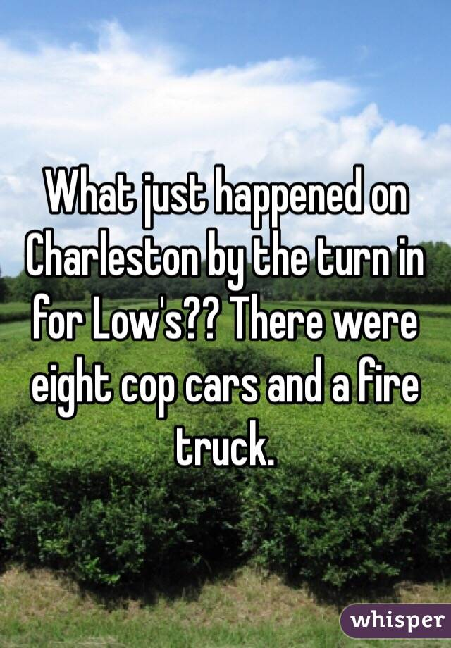 What just happened on Charleston by the turn in for Low's?? There were eight cop cars and a fire truck.