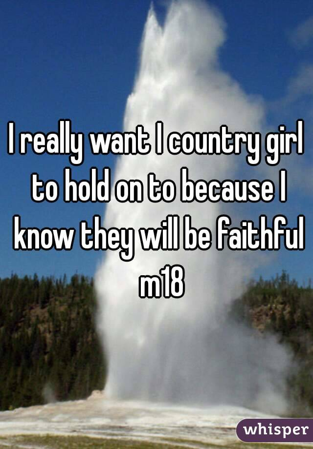 I really want I country girl to hold on to because I know they will be faithful  m18