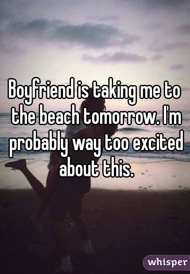 Boyfriend is taking me to the beach tomorrow. I'm probably way too excited about this.