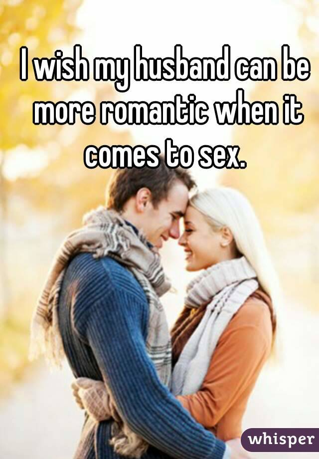 I wish my husband can be more romantic when it comes to sex.
