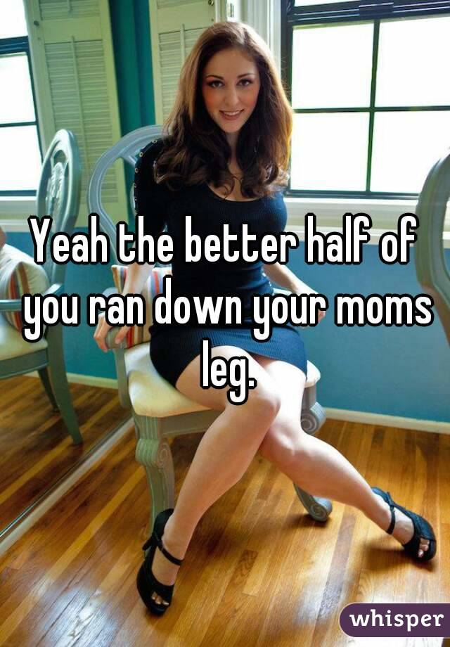 Yeah the better half of you ran down your moms leg.