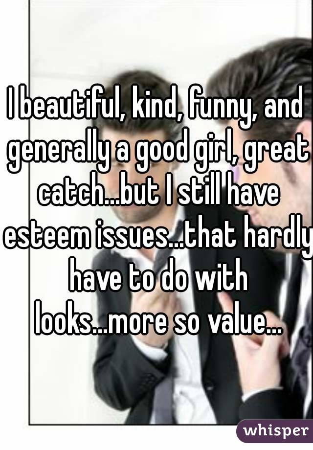 I beautiful, kind, funny, and generally a good girl, great catch...but I still have esteem issues...that hardly have to do with looks...more so value...