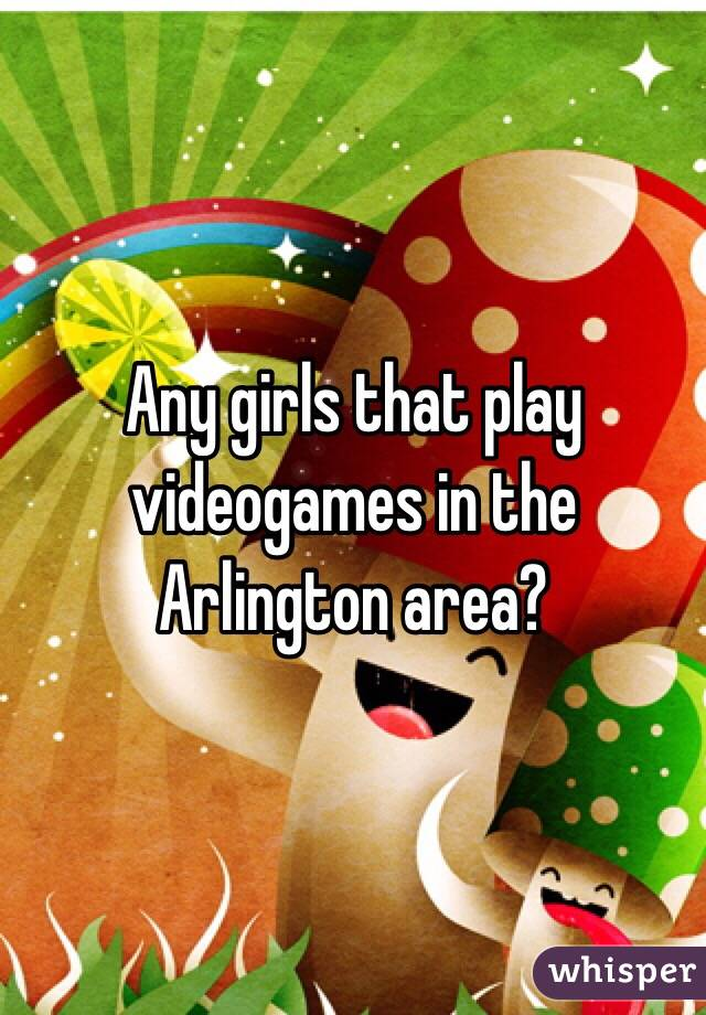 Any girls that play videogames in the Arlington area?