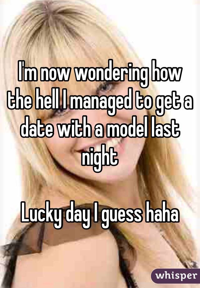 I'm now wondering how the hell I managed to get a date with a model last night  Lucky day I guess haha