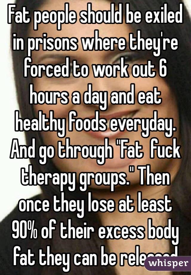 "Fat people should be exiled in prisons where they're forced to work out 6 hours a day and eat healthy foods everyday. And go through ""Fat  fuck therapy groups."" Then once they lose at least 90% of their excess body fat they can be released"