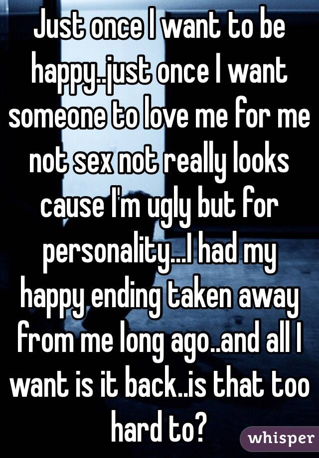 Just once I want to be happy..just once I want someone to love me for me not sex not really looks cause I'm ugly but for personality...I had my happy ending taken away from me long ago..and all I want is it back..is that too hard to?