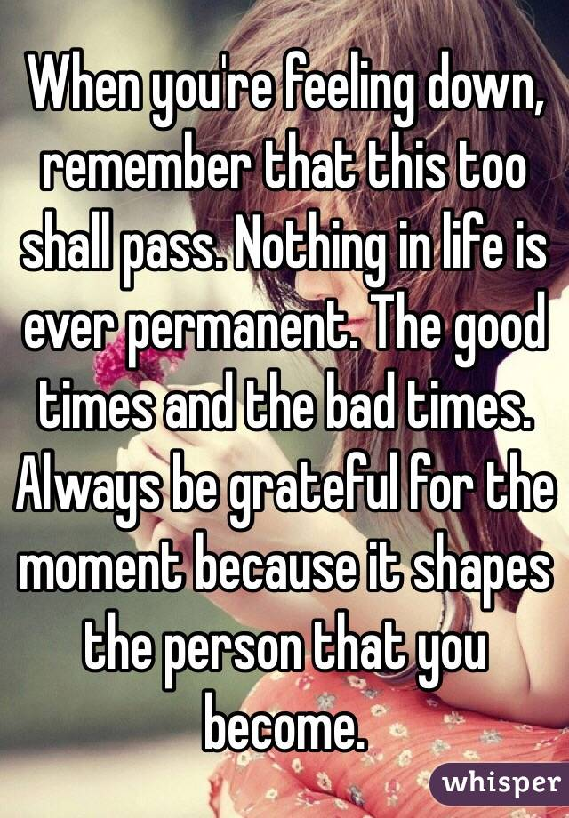 When you're feeling down, remember that this too shall pass. Nothing in life is ever permanent. The good times and the bad times. Always be grateful for the moment because it shapes the person that you become.