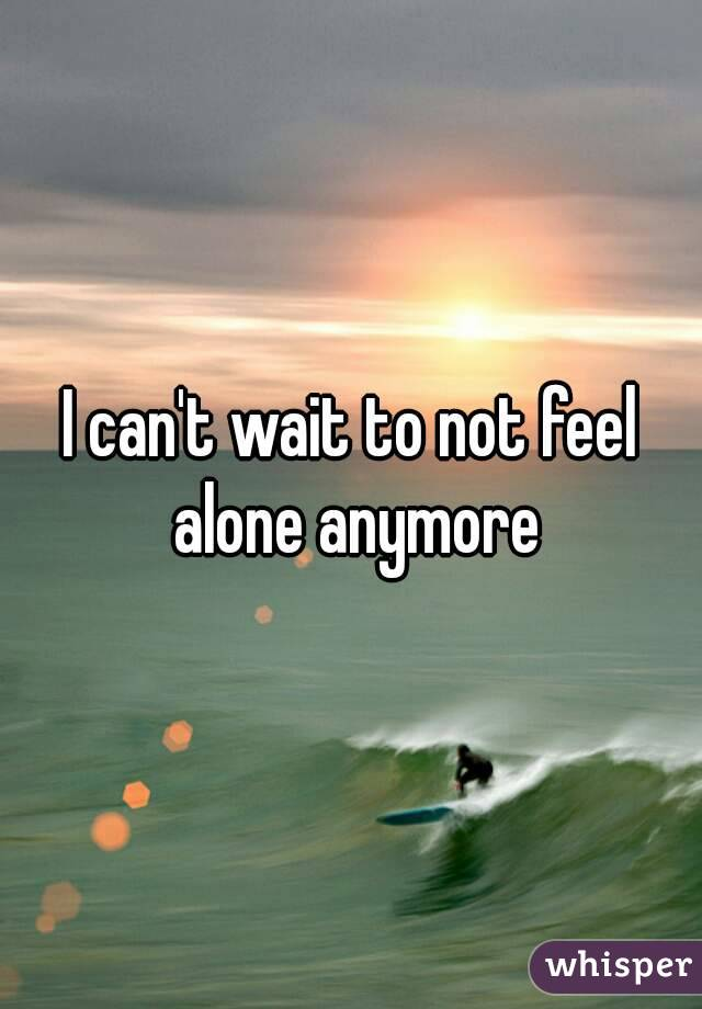 I can't wait to not feel alone anymore