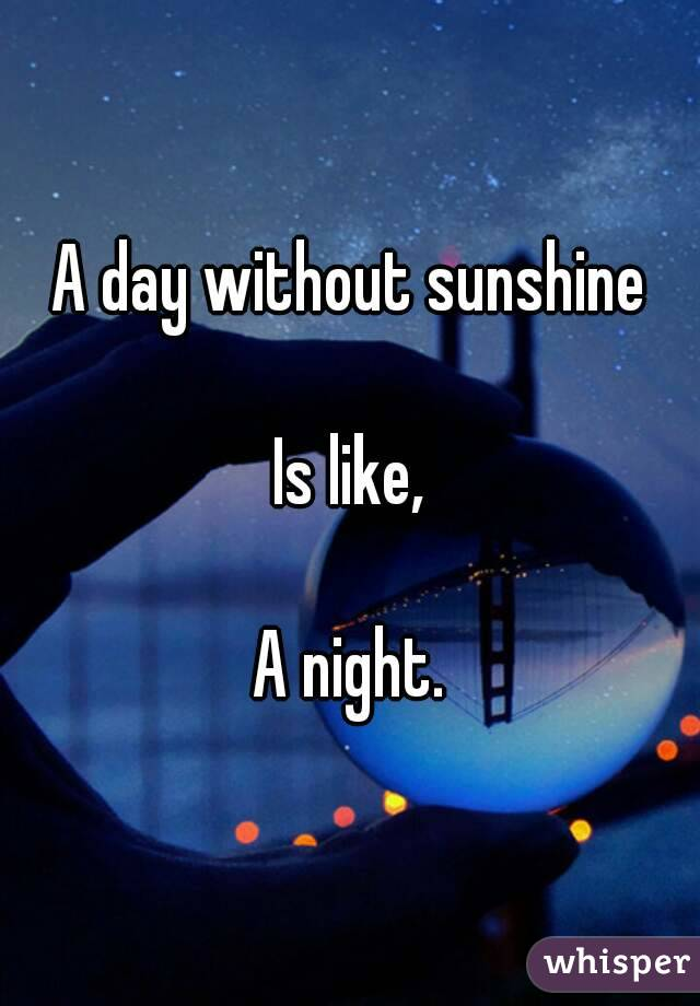 A day without sunshine  Is like,  A night.