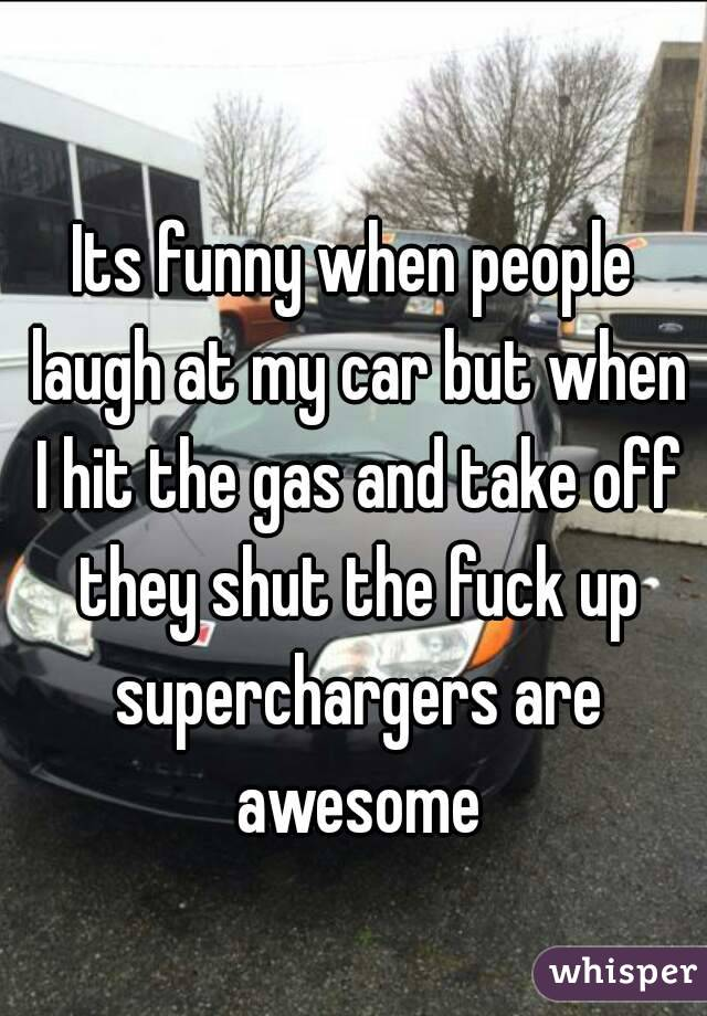 Its funny when people laugh at my car but when I hit the gas and take off they shut the fuck up superchargers are awesome