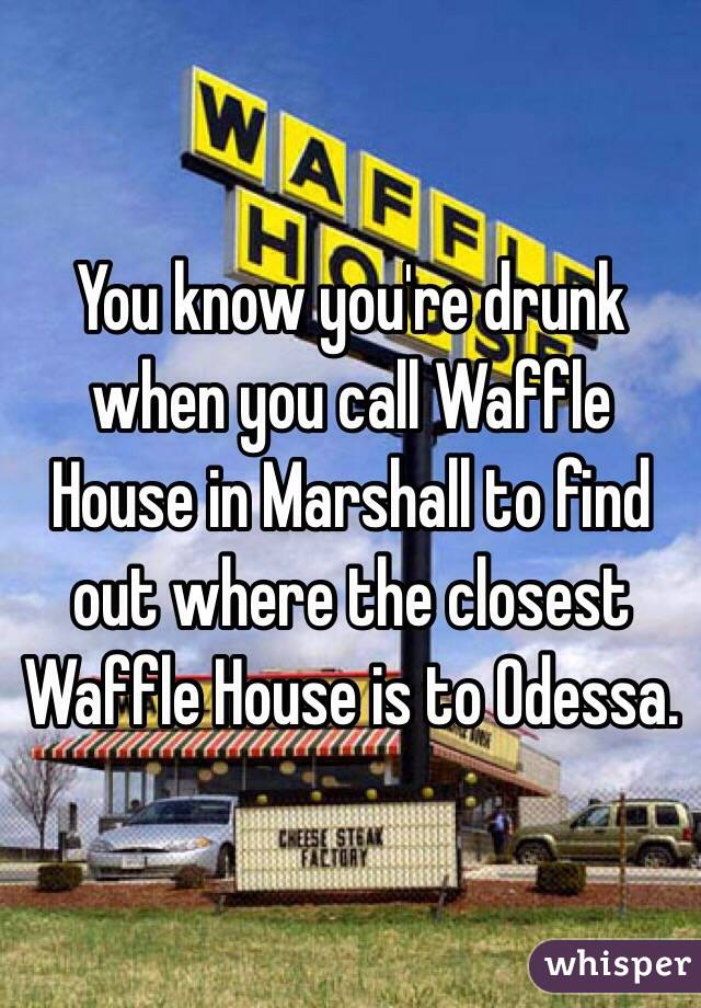 You Know Youu0027re Drunk When You Call Waffle House In Marshall To Find Out  Where The Closest ...