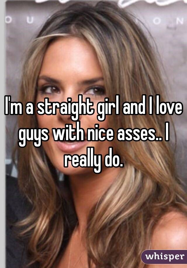 I'm a straight girl and I love guys with nice asses.. I really do.