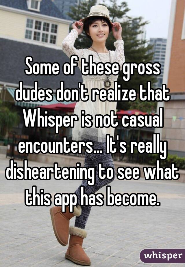 Some of these gross dudes don't realize that Whisper is not casual encounters... It's really disheartening to see what this app has become.