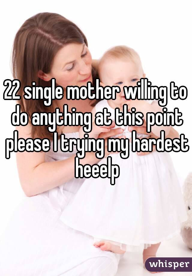 22 single mother willing to do anything at this point please I trying my hardest heeelp