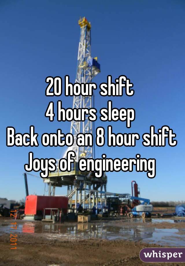 20 hour shift  4 hours sleep  Back onto an 8 hour shift Joys of engineering