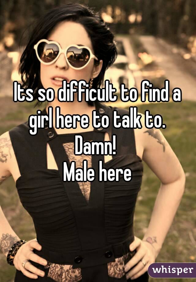 Its so difficult to find a girl here to talk to.  Damn!  Male here