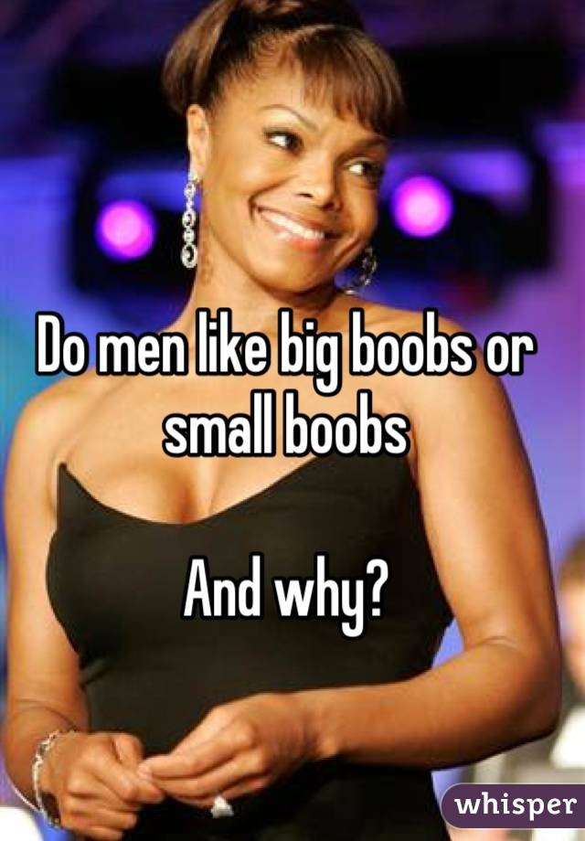 Do men like big boobs or small boobs  And why?