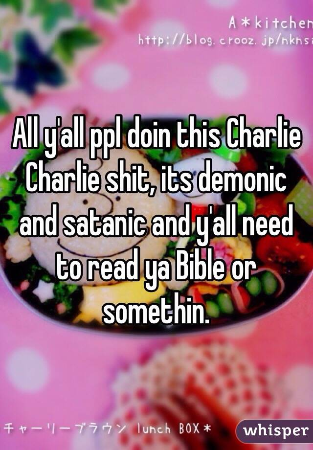 All y'all ppl doin this Charlie Charlie shit, its demonic and satanic and y'all need to read ya Bible or somethin.
