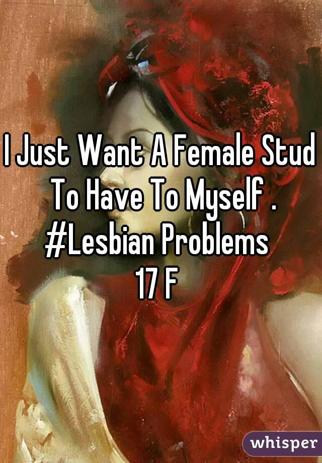 I Just Want A Female Stud To Have To Myself . #Lesbian Problems  17 F