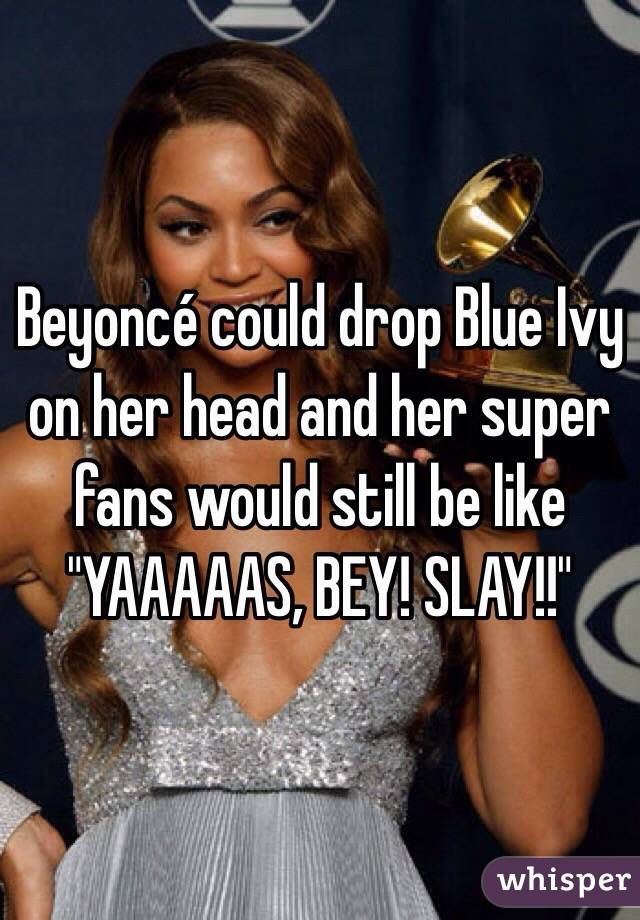"Beyoncé could drop Blue Ivy on her head and her super fans would still be like ""YAAAAAS, BEY! SLAY!!"""