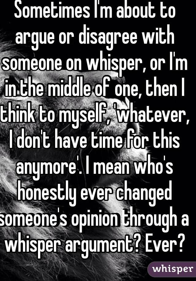 Sometimes I'm about to argue or disagree with someone on whisper, or I'm in the middle of one, then I think to myself, 'whatever, I don't have time for this anymore'. I mean who's honestly ever changed someone's opinion through a whisper argument? Ever?