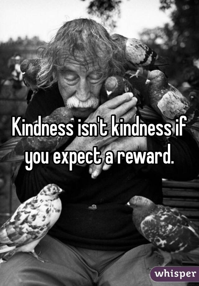 Kindness isn't kindness if you expect a reward.