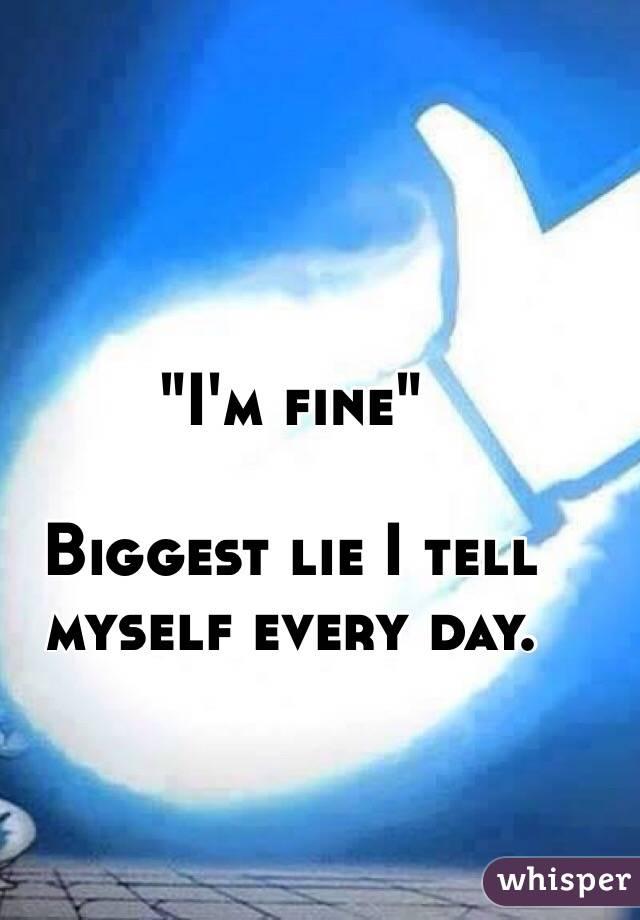 """I'm fine""  Biggest lie I tell myself every day."