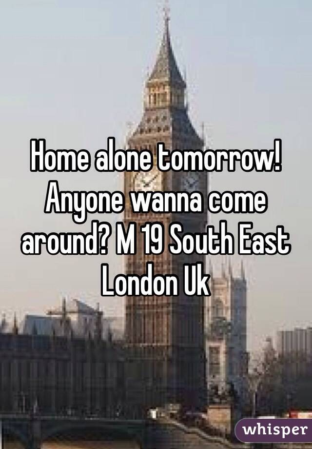Home alone tomorrow! Anyone wanna come around? M 19 South East London Uk