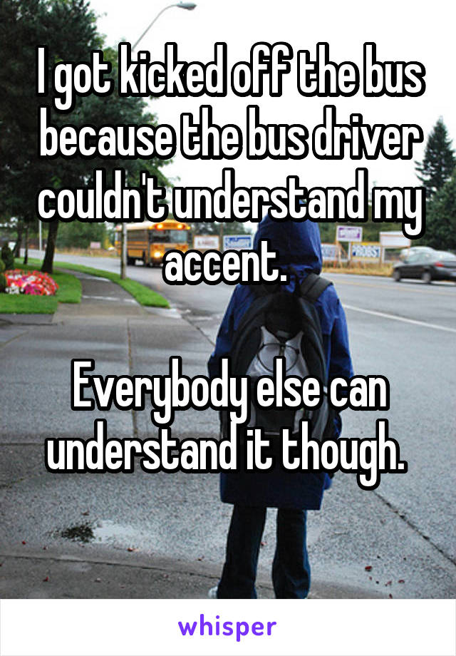 I got kicked off the bus because the bus driver couldn't understand my accent.   Everybody else can understand it though.